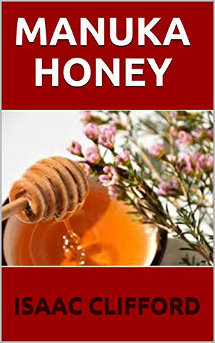 MANUKA HONEY: The Simplified And Perfect Guide About the Honey (English Edition)