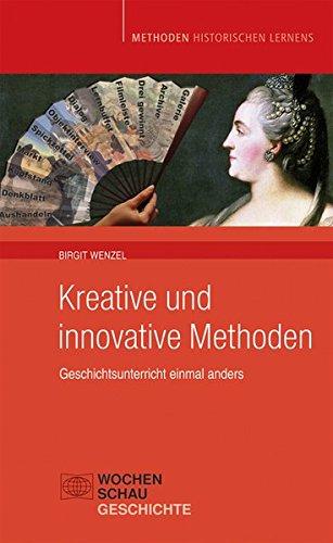 Kreative und Innovative Methoden im Geschichtsunterricht: Geschichtsunterricht einmal anders (Methoden Historischen Lernens)