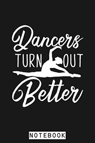 Dancers Turn Out Better Funny Ballet Dance Notebook: Diary, Matte Finish Cover, 6x9 120 Pages, Lined College Ruled Paper, Journal, Planner