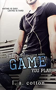 The Game You Play: A Hate-to-Love Story (Rixon Raiders Book 2) by [L A Cotton]