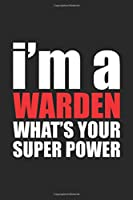 I'm a WARDEN What's Your Super Power?: Funny Warden Gift: Blank lined journal that makes a perfect Warden's Appreciation Gift Notebook | 6 x 9, Soft Cover, Matte Finish.