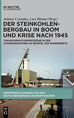 Der Steinkohlenbergbau in Boom und Krise nach 1945: Transformationsprozesse in der Schwerindustrie am Beispiel des Ruhrgebiets (Veröffentlichungen aus dem Deutschen Bergbau-Museum Bochum, 241)