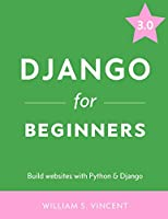 Django for Beginners: Build websites with Python and Django Front Cover