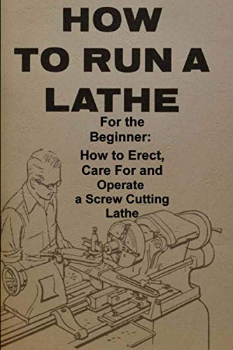 How To Run A Lathe: For The Beginner : How To Erect, Care For And Operate A Screw Cutting Engine Lathe