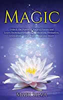 Magic: Unlock the Power of Natural Forces and Learn Techniques Such as Purification, Divination, Invocation, Astral Travel, Yoga and More