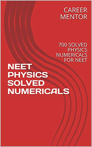 NEET PHYSICS SOLVED NUMERICALS: 700 SOLVED PHYSICS NUMERICALS FOR NEET
