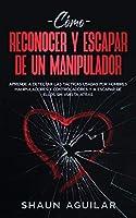 Cómo Reconocer y Escapar de un Manipulador: Aprende a detectar las tácticas usadas por hombres manipuladores y controladores y a escapar de ellos sin vuelta atrás