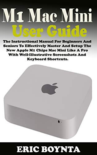 M1 MAC MINI USER GUIDE: The Instructional Manual For Beginners And Seniors To Effectively Master And Setup The Apple M1 Chips Mac Mini Like A Pro With ... & Keyboard Shortcut (English Edition)