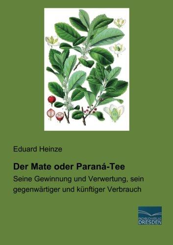 Der Mate oder Paraná-Tee: Seine Gewinnung und Verwertung, sein gegenwaertiger und kuenftiger Verbrauch