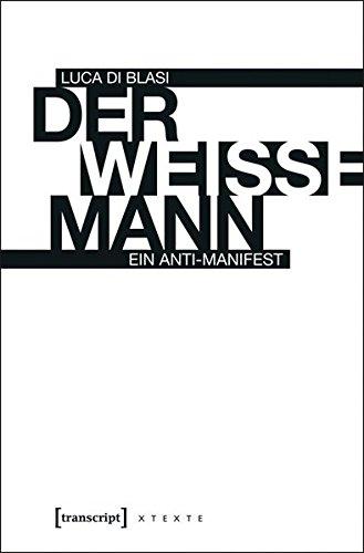 Der weiße Mann: Ein Anti-Manifest (X-Texte zu Kultur und Gesellschaft)