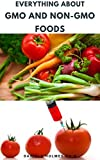 EVERYTHING ABOUT GMO AND NON-GMO FOODS: How To Identify And Avoid Gmo Foods And Dietary Guide & Benefits of Eating Non-Gmo Foods