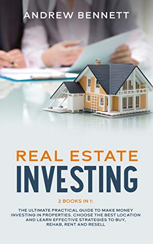 Real Estate Investing Books! - Real Estate Investing: 2 Books in 1: The Ultimate Practical Guide to Make Money Investing in Properties. Choose the Best Location and Learn Effective Strategies to Buy, Rehab, Rent and Resell