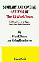 SUMMARY AND CONCISE ANALYSIS OF The 12 Week Year: Get More Done in 12 Weeks than Others Do in 12 months By Brian P. Moran and Michael Lennington