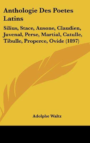 Anthologie Des Poetes Latins: Silius, Stace, Ausone, Claudien, Juvenal, Perse, Martial, Catulle, Tibulle, Properce, Ovide (1897) (French Edition)