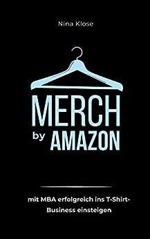 Merch by Amazon: mit MBA erfolgreich ins T-Shirt-Business einsteigen von [Nina Klose]