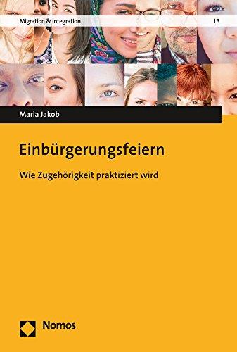 Einbürgerungsfeiern: Wie Zugehörigkeit praktiziert wird (Migration & Integration, Band 3)