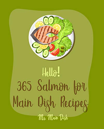 Hello! 365 Salmon for Main Dish Recipes: Best Salmon for Main Dish Cookbook Ever For Beginners [Microwave Baking Cookbook, Baked Salmon Recipe, Grilled ... Salmon Recipes] [Book 1] (English Edition)