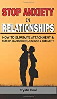 Stop Anxiety in Relationships: How to Eliminate Attachment and Fear of Abandonment, Jealousy and Insecurity in Your Relationships! Stop Negative Thinking, Improve Communication, Understand Couple Conflicts