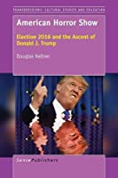 American Horror Show: Election 2016 and the Ascent of Donald J. Trump (Transgressions: Cultural Studies and Education)