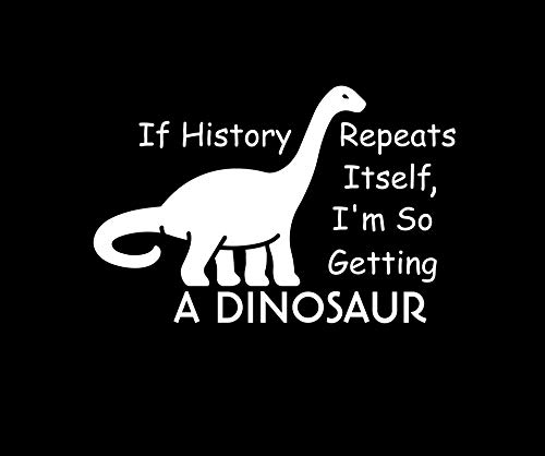 If History Repeats Itself I'm So Getting A Dinosaur NOK Decal Vinyl Sticker |Cars Trucks Vans Walls Laptop|White|5.5 x 4.0 in|NOK1097