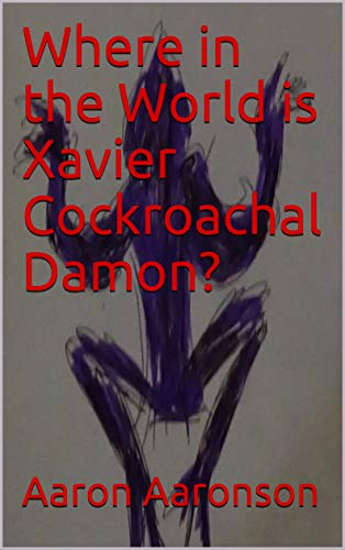 Book: Where in the World is Xavier Cockroachal Damon? by Aaron Aaronson