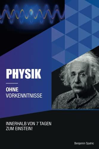 Physik ohne Vorkenntnisse: Innerhalb von 7 Tagen zum Einstein - inklusive spezielle Relativitätstheorie - einfach erklärt