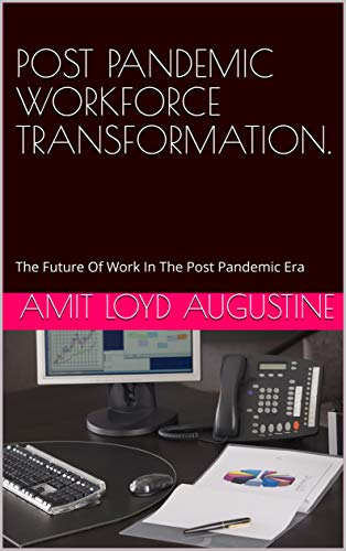 POST PANDEMIC WORKFORCE TRANSFORMATION: The Future Of Work In The Post Pandemic Era