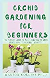 ORCHID GARDENING FOR BEGINNERS: The Perfect Guide To Mastering How To Grow Orchid And Its Numerous Benefits