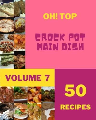 Oh! Top 50 Crock Pot Main Dish Recipes Volume 7: Discover Crock Pot Main Dish Cookbook NOW!