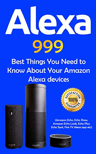 Alexa: 999 Best Things You Need to Know About Your Amazon Alexa Devices (Amazon Echo , Echo Show , Amazon Echo Look , Echo Plus , Echo Spot , Fire TV Alexa App and so on Book 1)