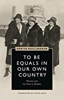 To Be Equals in Our Own Country: Women and the Vote in Quebec (Women's Suffrage and the Struggle for Democracy)