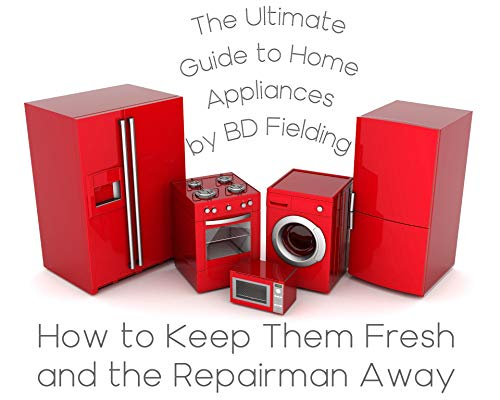 The Ultimate Guide to Home Appliances: How to Keep Them Fresh and the Repairman Away