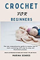 Crochet for Beginners: The new Comprehensive guide To master How to Start crocheting With step By step And illustrated Process. Create astonishing Patterns with The best Tips and Tricks