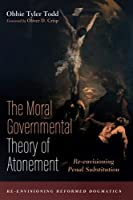 The Moral Governmental Theory of Atonement: Re-envisioning Penal Substitution (Re-Envisioning Reformed Dogmatics)