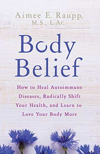 Body Belief: How to Heal Autoimmune Diseases, Radically Shift Your Health, and Learn to Love Your Bo