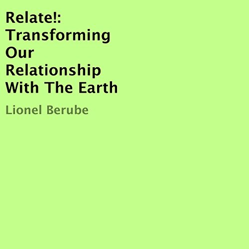 Relate!     Transforming Our Relationship with the Earth              By:                                                                                                                                 Lionel Berube                               Narrated by:                                                                                                                                 Greg Young                      Length: 3 hrs and 19 mins     Not rated yet     Overall 0.0