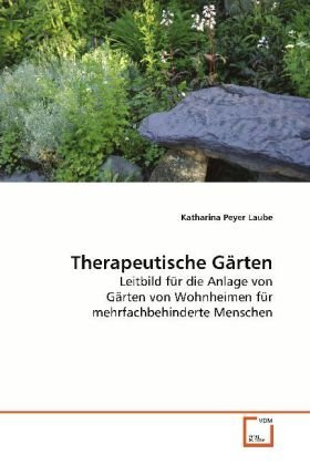 Therapeutische Gärten: Leitbild für die Anlage von Gärten von Wohnheimen fürmehrfachbehinderte Menschen by Katharina Peyer Laube (2013-10-26)