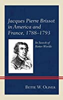 Jacques Pierre Brissot in America and France 1788-1793: In Search of Better Worlds