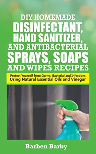 DIY HOMEMADE DISINFECTANT, HAND SANITIZER AND ANTI-BACTERIAL SPRAYS, SOAPS AND WIPES RECIPES: Protect Yourself from Germs, Bacterial and Infections Using Natural Essential Oils and Vinegar