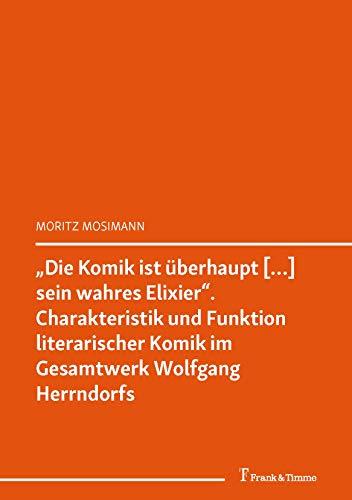 """""""Die Komik ist überhaupt […] sein wahres Elixier"""" Charakteristik und Funktion literarischer Komik im Gesamtwerk Wolfgang Herrndorfs: (""""Germanistenscheiß"""". ... zur Werkpolitik Wolfgang Herrndorfs)"""
