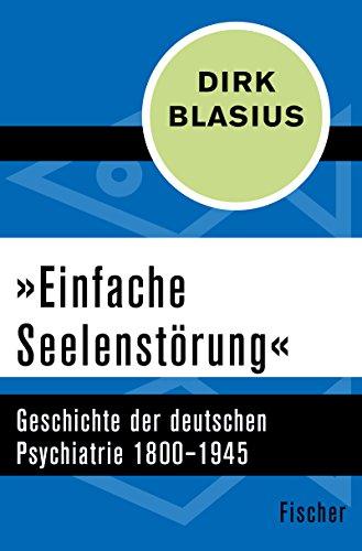 »Einfache Seelenstörung«: Geschichte der deutschen Psychiatrie 1800–1945