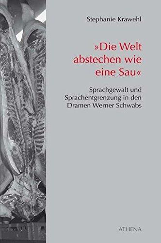 'Die Welt abstechen wie eine Sau': Sprachgewalt und Sprachentgrenzung in den Dramen Werner Schwabs