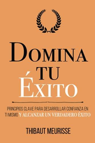 Domina Tu Éxito: Principios clave para desarrollar confianza en ti mismo y alcanzar un verdadero éxito (Colección Domina Tu(s)...)