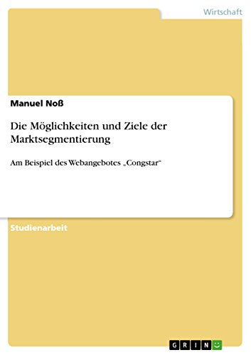 """Die Möglichkeiten und Ziele der Marktsegmentierung: Am Beispiel des Webangebotes """"Congstar"""""""
