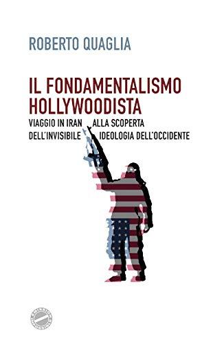 Il fondamentalismo hollywoodista. Viaggio in Iran alla scoperta dell'invisibile ideologia dell'Occidente