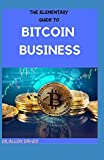 THE ELEMENTARY GUIDE TO BITCOIN BUSINESS: Organize the Open Blockchains