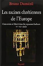 Les racines chrétiennes de l'Europe - Conversion et liberté dans les royaumes barbares Ve - VIIIe siècle de Bruno Dumézil