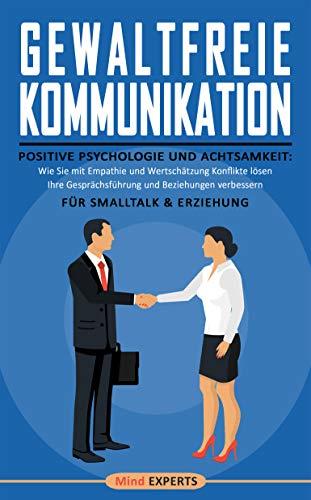 Gewaltfreie Kommunikation: Positive Psychologie und Achtsamkeit: Wie Sie mit Empathie und Wertschätzung Konflikte lösen, Ihre Gesprächsführung und Beziehungen verbessern | Für Smalltalk & Erziehung