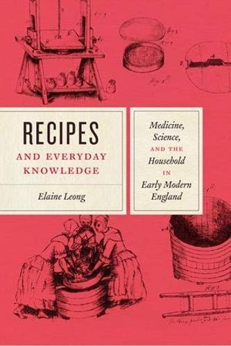Recipes and Everyday Knowledge: Medicine, Science, and the Household in Early Modern England by Elaine Leong
