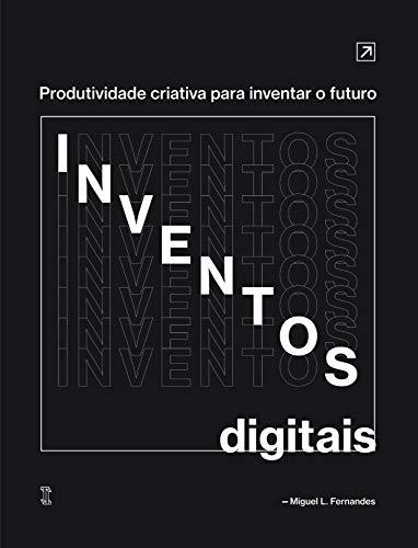 Inventos Digitais: Produtividade criativa para inventar o futuro (Portuguese Edition)